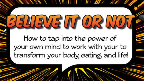 Believe it or Not: How to tap into the power of your own mind to help it work with you to transform your body, your eating and your life!