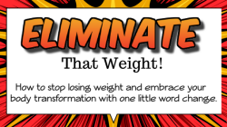 ELIMINATE That Weight! How to stop losing weight and embrace your body transformation with one little word change.