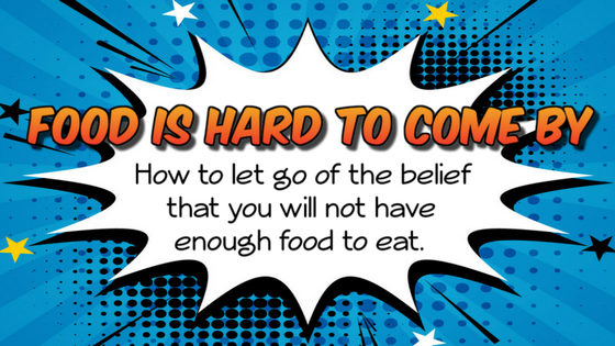 Food Is Hard To Come By: How to let go of the belief that you will not have enough food to eat.