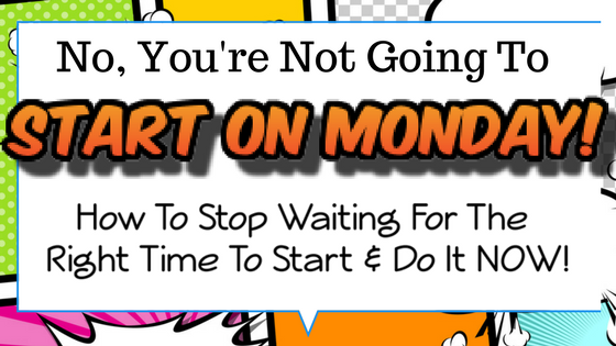 No, You Are Not Going To Start On Monday! : How To Stop Waiting For The Right Time To Start & Do It NOW!