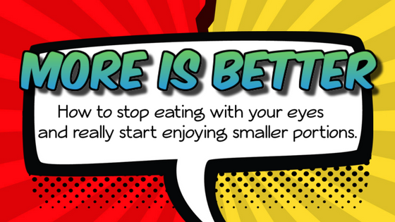 More is better: How to stop eating with your eyes and really start enjoying smaller portions.