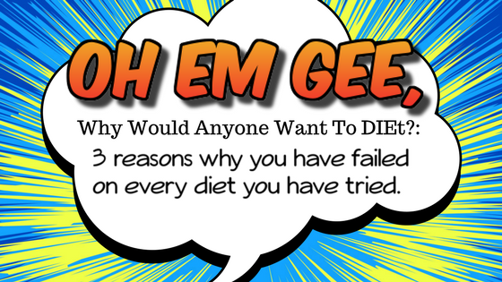Oh Em Gee, Why would anyone want to Diet? 3 reasons why you have failed on every diet you have ever tried.