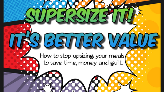 Supersize It! It's Better Value: How to stop upsizing your meals to save time, money and guilt.