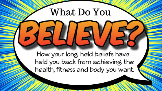 What do you believe? How your long held beliefs have been holding you back from achieving the state of health, fitness and body type you want right now.