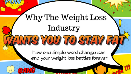Why the weight loss industry wants you to stay fat: How one simple word change can end your weight loss battles forever!