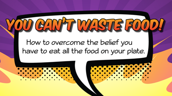 You Can't Waste Food! How to overcome the belief you have to eat all the food on your plate.