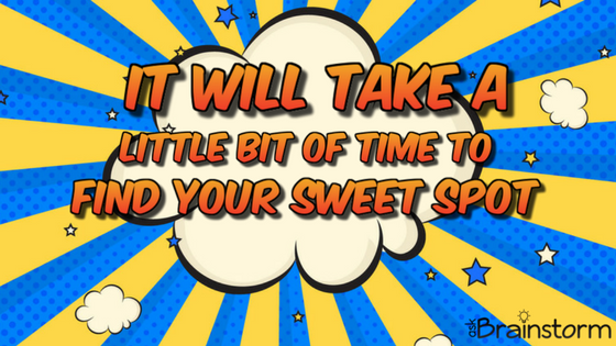 It will take a little bit of time to find your sweet spot